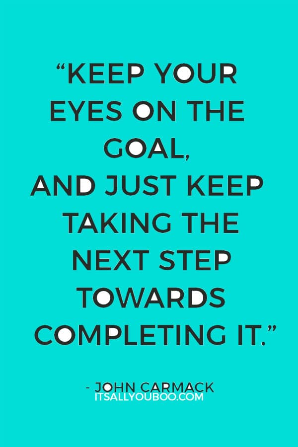 """""""Keep your eyes on the goal, and just keep taking the next step towards completing it. If you aren't sure which way to do something, do it both ways and see which works better."""" — John Carmack"""