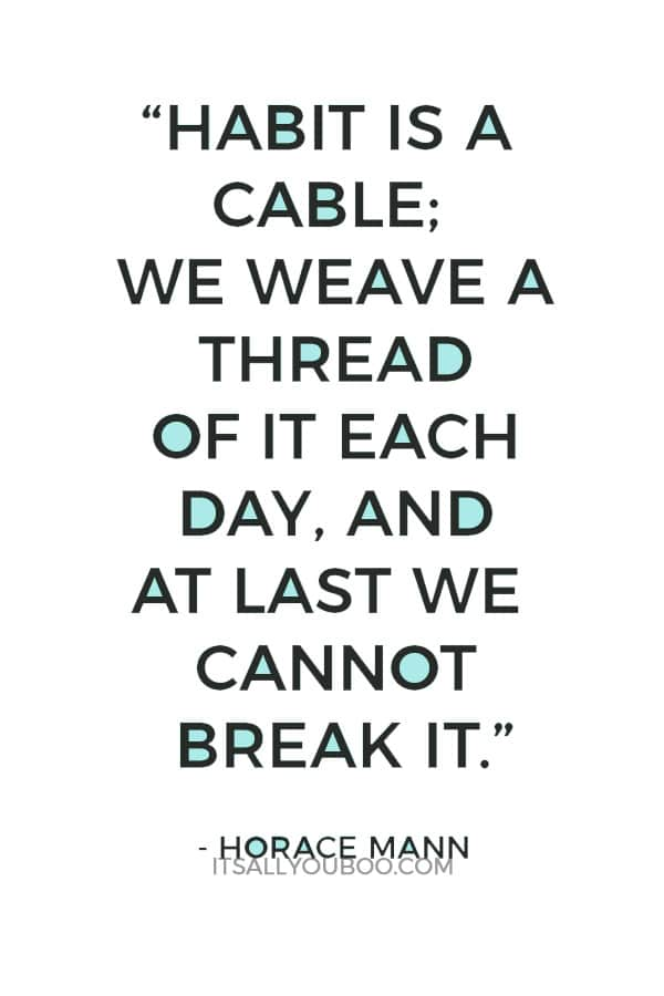 """""""Habit is a cable; we weave a thread of it each day, and at last we cannot break it."""" - Horace Mann"""