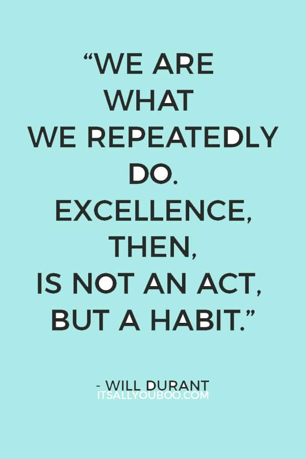 """""""We are what we repeatedly do. Excellence, then, is not an act, but a habit."""" - Will Durant"""