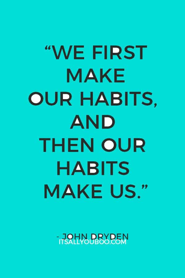 """We first make our habits, and then our habits make us."" - John Dryden"