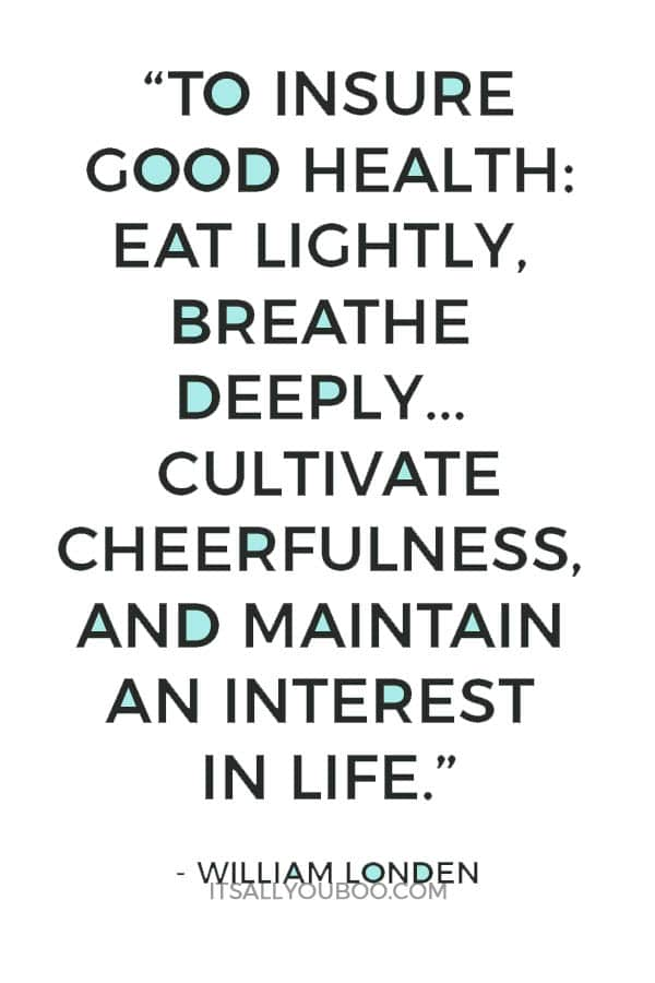 """To insure good health: eat lightly, breathe deeply, live moderately, cultivate cheerfulness, and maintain an interest in life."" - William Londen"