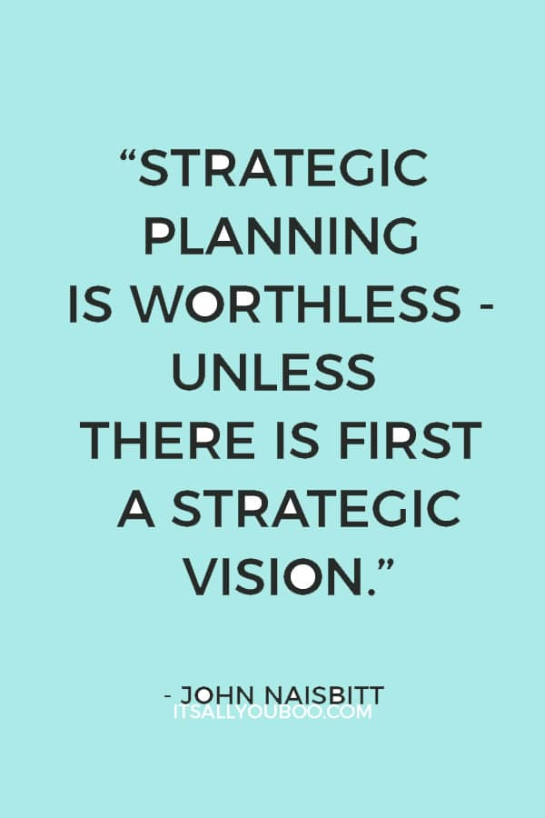 """Strategic planning is worthless - unless there is first a strategic vision."" - John Naisbitt"