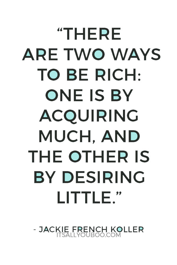 """""""There are two ways to be rich: One is by acquiring much, and the other is by desiring little"""" - Jackie French Koller"""