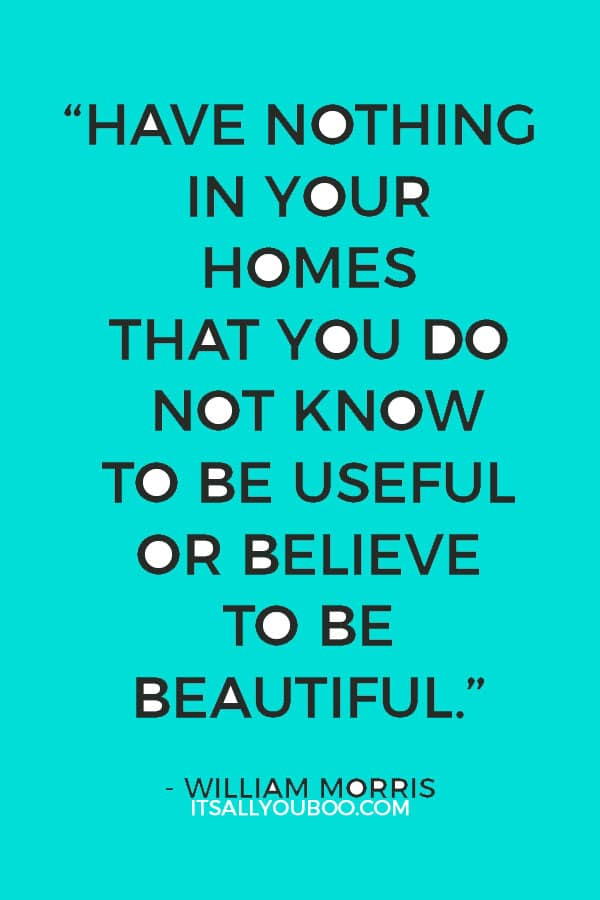 """""""Have nothing in your homes that you do not know to be useful or believe to be beautiful."""" - William Morris"""