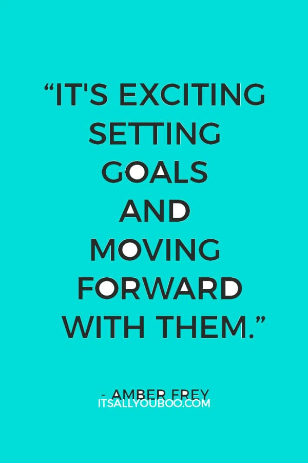 """""""It's exciting setting goals and moving forward with them."""" – Amber Frey"""