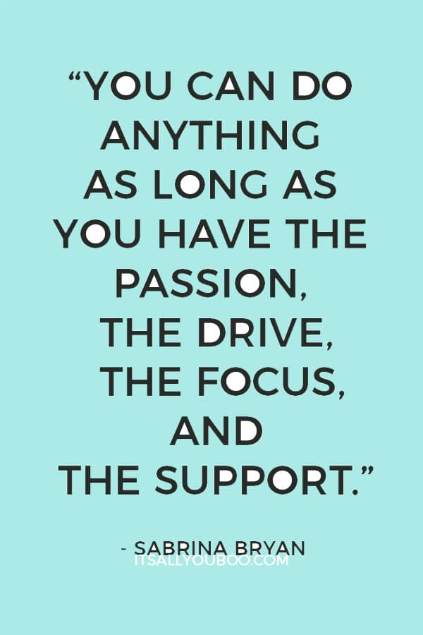 """""""You can do anything as long as you have the passion, the drive, the focus, and the support."""" – Sabrina Bryan"""