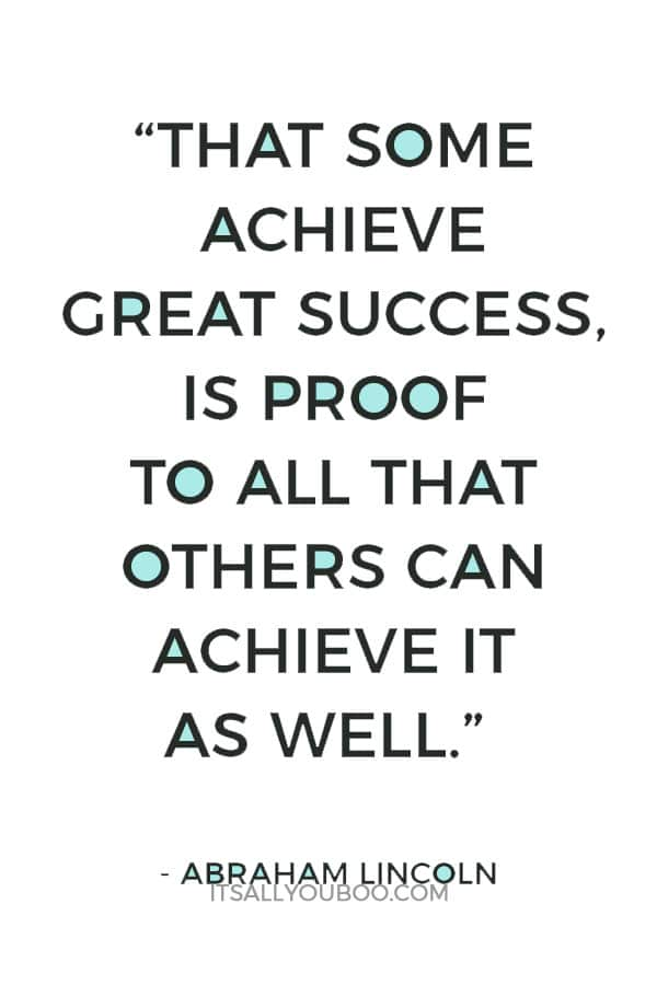 """""""That some achieve great success, is proof to all that others can achieve it as well."""" – Abraham Lincoln"""