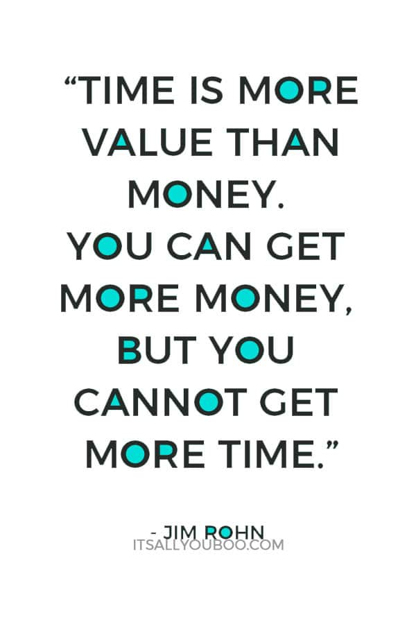 """""""Time is more value than money. You can get more money, but you cannot get more time."""" – Jim Rohn"""