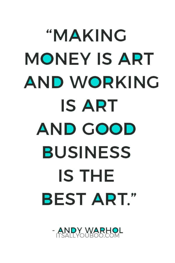 """""""Making money is art and working is art and good business is the best art."""" - Andy Warhol"""