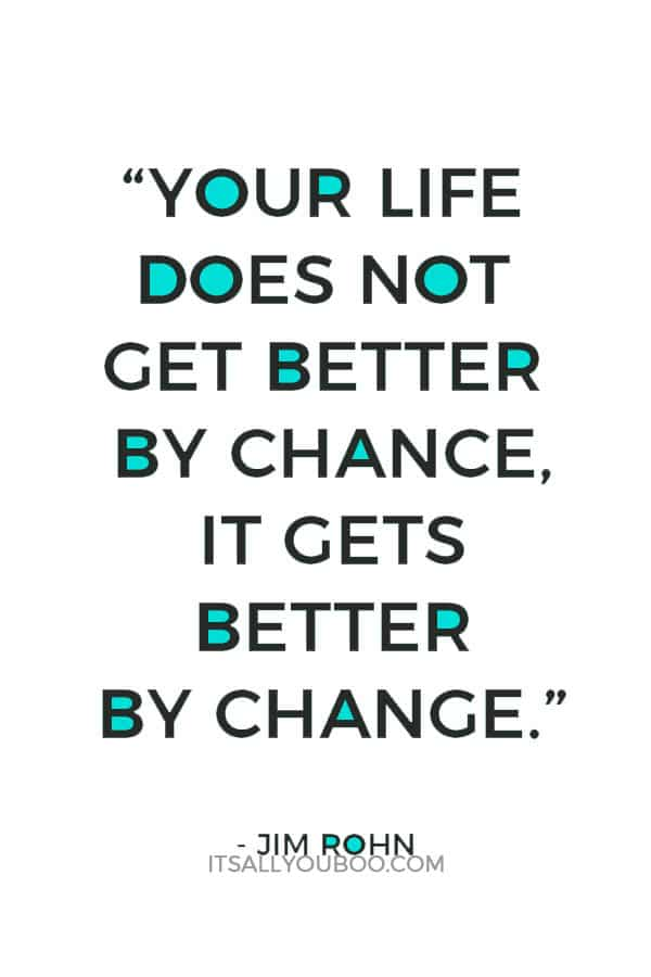 """""""Your life does not get better by chance, it gets better by change."""" – Jim Rohn"""