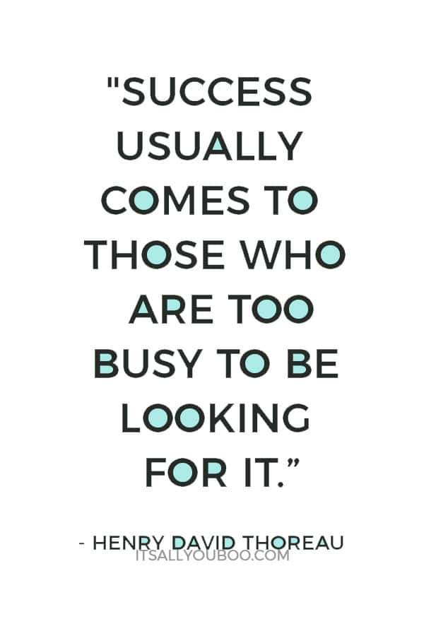 """""""Success usually comes to those who are too busy to be looking for it."""" – Henry David Thoreau"""