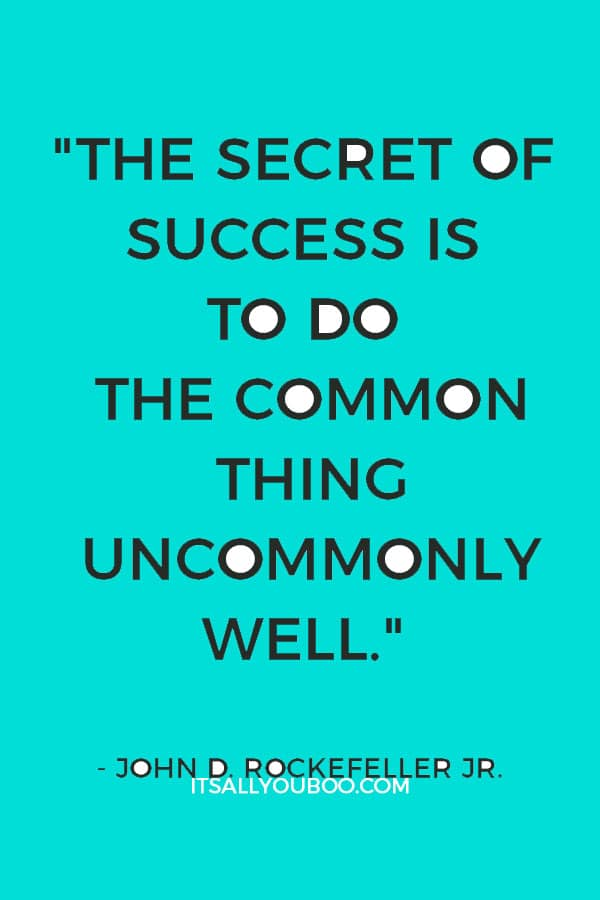 """""""The secret of success is to do the common thing uncommonly well."""" – John D. Rockefeller Jr."""