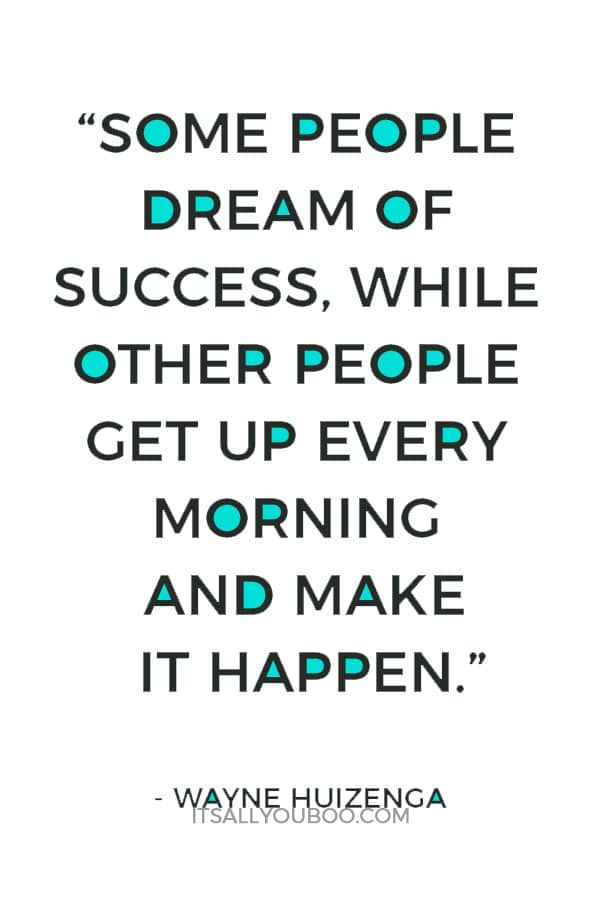 """""""Some people dream of success, while other people get up every morning and make it happen."""" – Wayne Huizenga"""