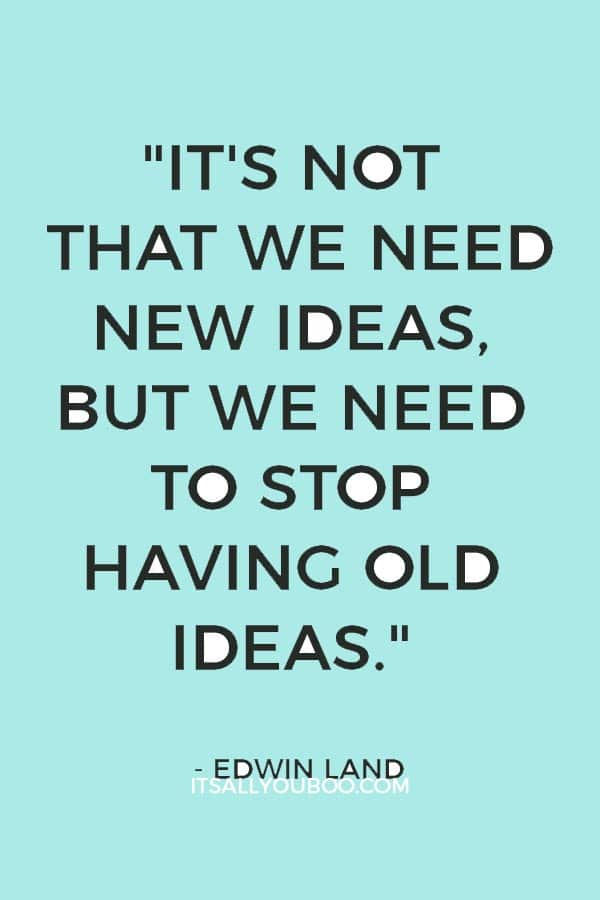 """It's not that we need new ideas, but we need to stop having old ideas."" — Edwin Land"