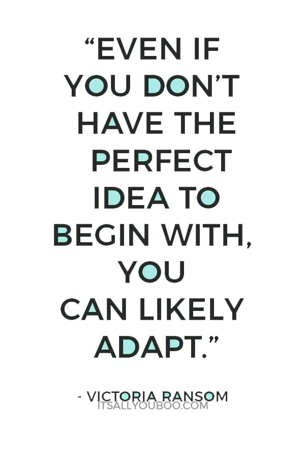 """Even if you don't have the perfect idea to begin with, you can likely adapt."" – Victoria Ransom"