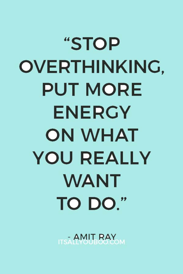 """""""Stop overthinking, put more energy on what you really want to do.""""― Amit Ray"""