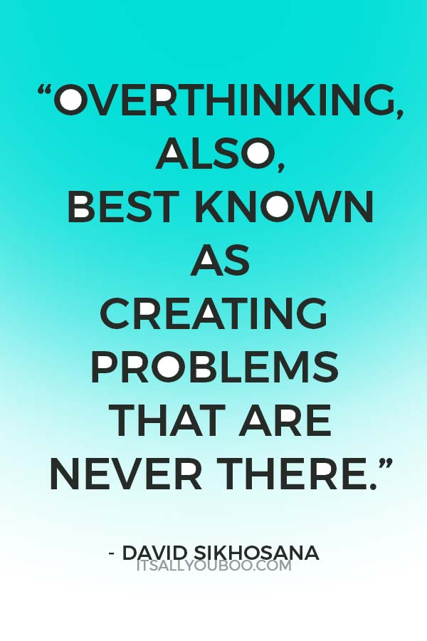 """""""Overthinking, also, best known as creating problems that are never there."""" – David Sikhosana"""