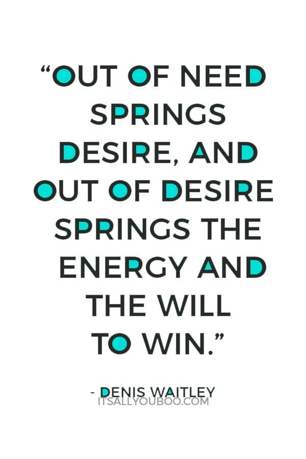 """""""Out of need springs desire, and out of desire springs the energy and the will to win."""" - Denis Waitley"""