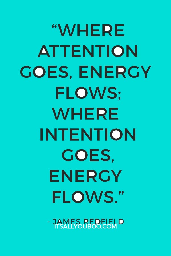 """""""Where attention goes, energy flows; Where intention goes, energy flows."""" - James Redfield"""