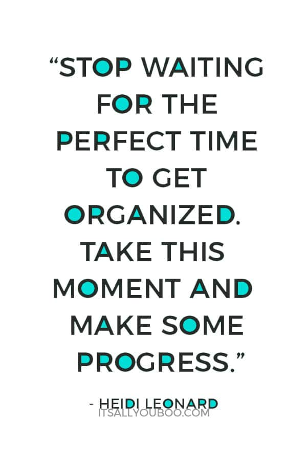 """Stop waiting for the perfect time to get organized. Take this moment and make some progress."" – Heidi Leonard"