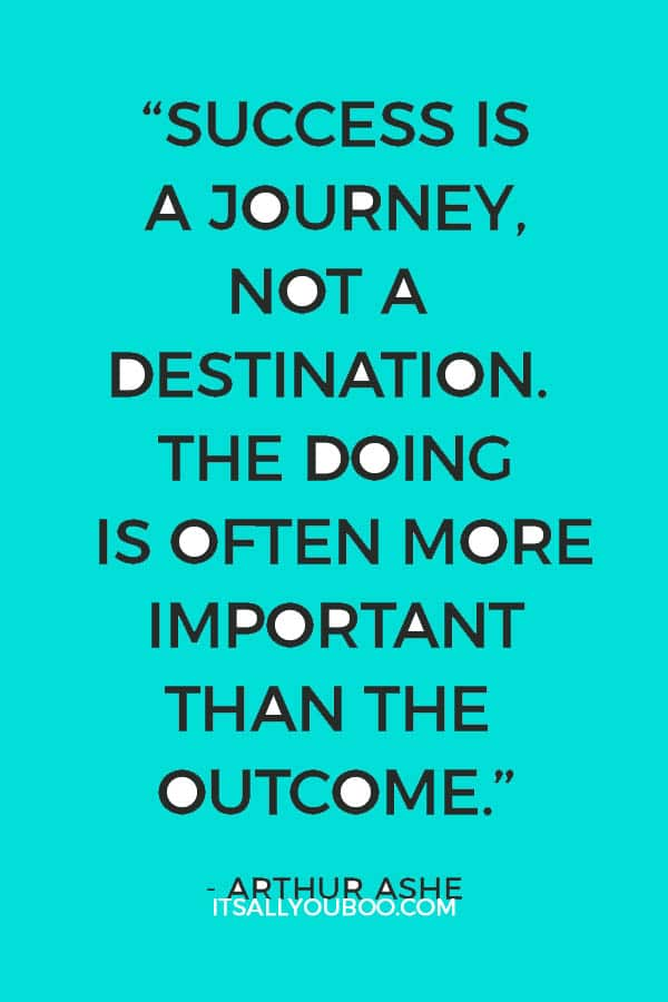 """""""Success is a journey, not a destination. The doing is often more important than the outcome."""" - Arthur Ashe"""