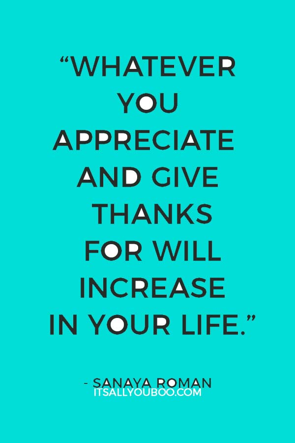 """""""Whatever you appreciate and give thanks for will increase in your life."""" ― Sanaya Roman"""