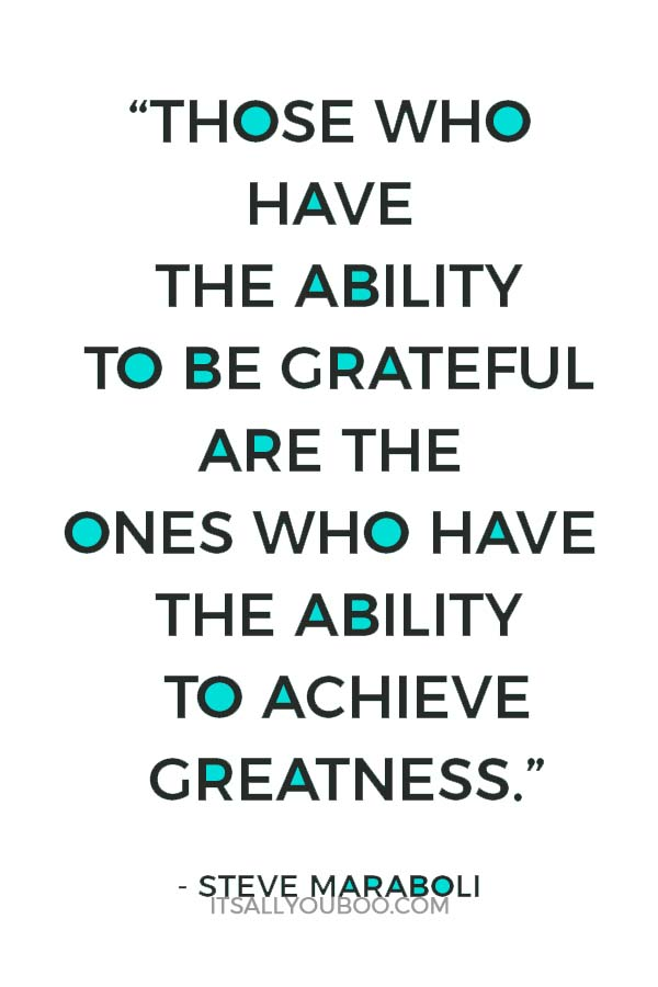 """""""Those who have the ability to be grateful are the ones who have the ability to achieve greatness."""" ― Steve Maraboli"""