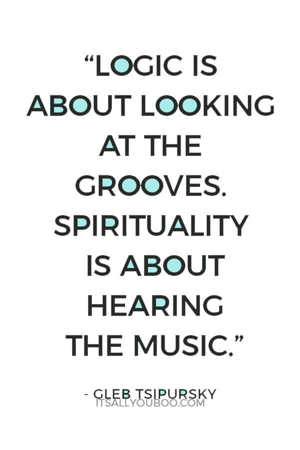 """""""Logic is about looking at the grooves. Spirituality is about hearing the music."""" - Gleb Tsipursky"""