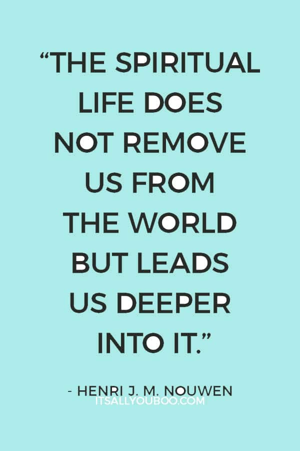 """""""The spiritual life does not remove us from the world but leads us deeper into it."""" - Henri J. M. Nouwen"""