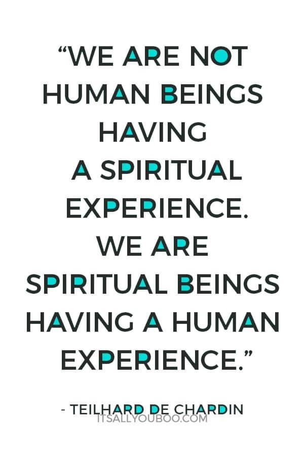 """We are not human beings having a spiritual experience. We are spiritual beings having a human experience."" - Teilhard De Chardin"