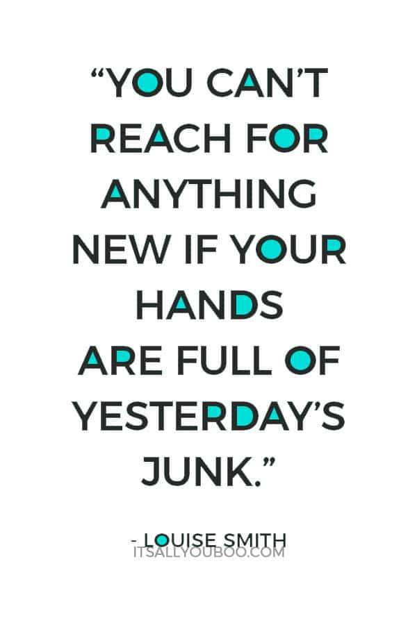 """""""You can't reach for anything new if your hands are full of yesterday's junk."""" - Louise Smith"""