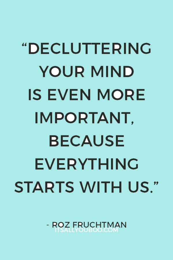 """""""Decluttering your mind is even more important, because everything starts with us."""" - Roz Fruchtman"""