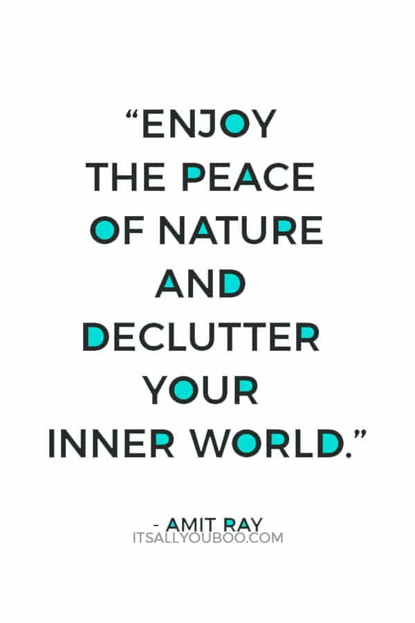 """""""Enjoy the peace of nature and declutter your inner world."""" - Amit Ray"""