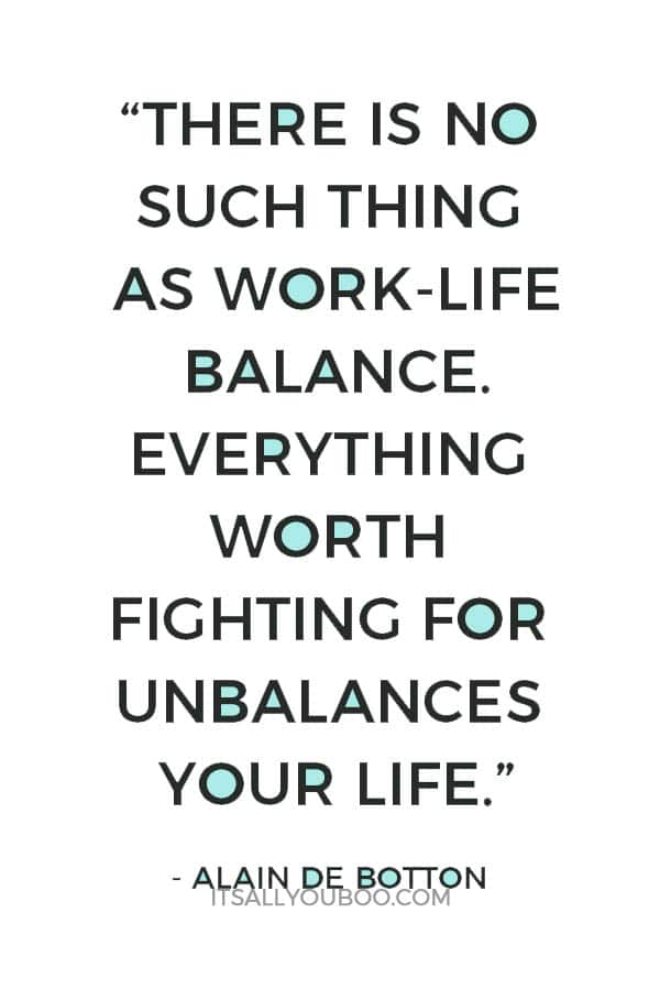 """""""There is no such thing as work-life balance. Everything worth fighting for unbalances your life."""" ― Alain de Botton"""