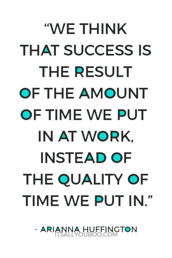 """""""We think, mistakenly, that success is the result of the amount of time we put in at work, instead of the quality of time we put in."""" - Arianna Huffington"""