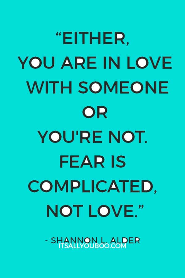 """""""Either, you are in love with someone or you're not. Fear is complicated, not love."""" ― Shannon L. Alder"""