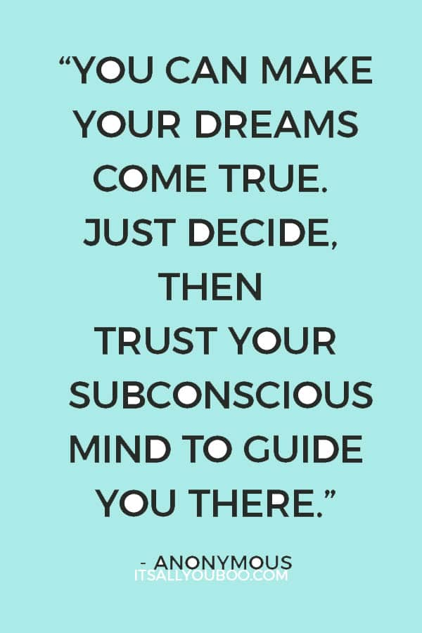 """""""You can make your dreams come true. Just decide, then trust your subconscious mind to guide you there."""" - Anonymous"""