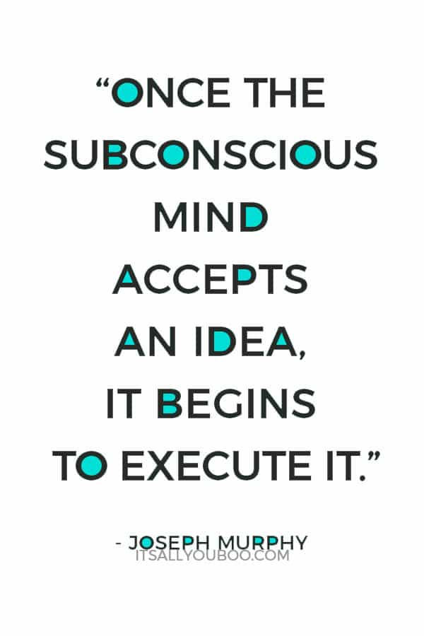 """""""Once the subconscious mind accepts an idea, it begins to execute it."""" Joseph Murphy"""