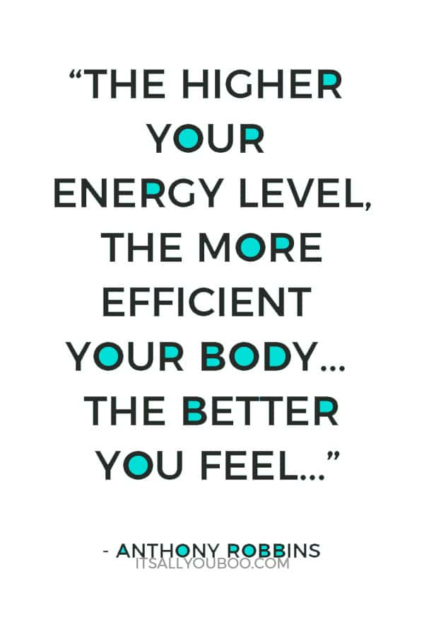 """""""The higher your energy level, the more efficient your body. The more efficient your body, the better you feel…"""" - Anthony Robbins"""