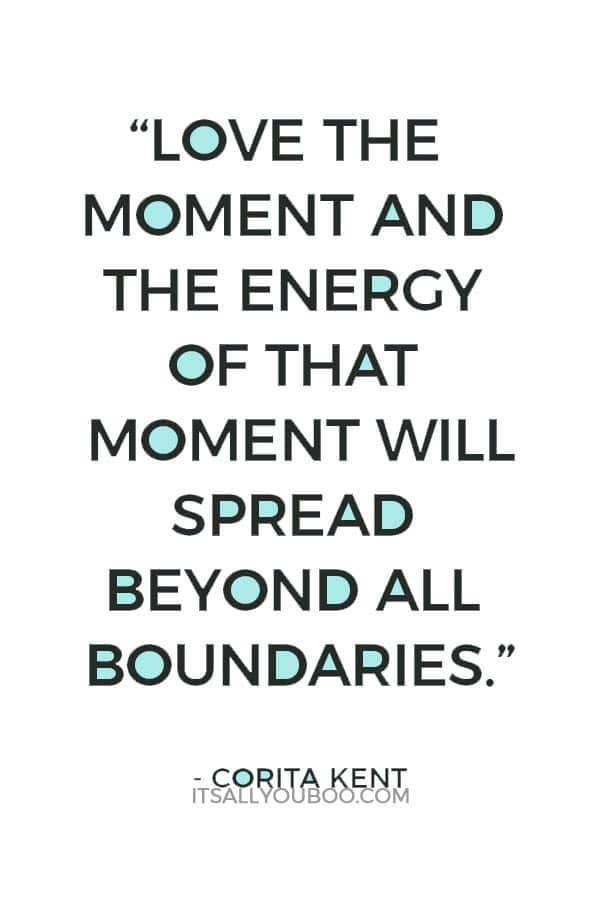 """""""Love the moment and the energy of that moment will spread beyond all boundaries."""" Corita Kent"""