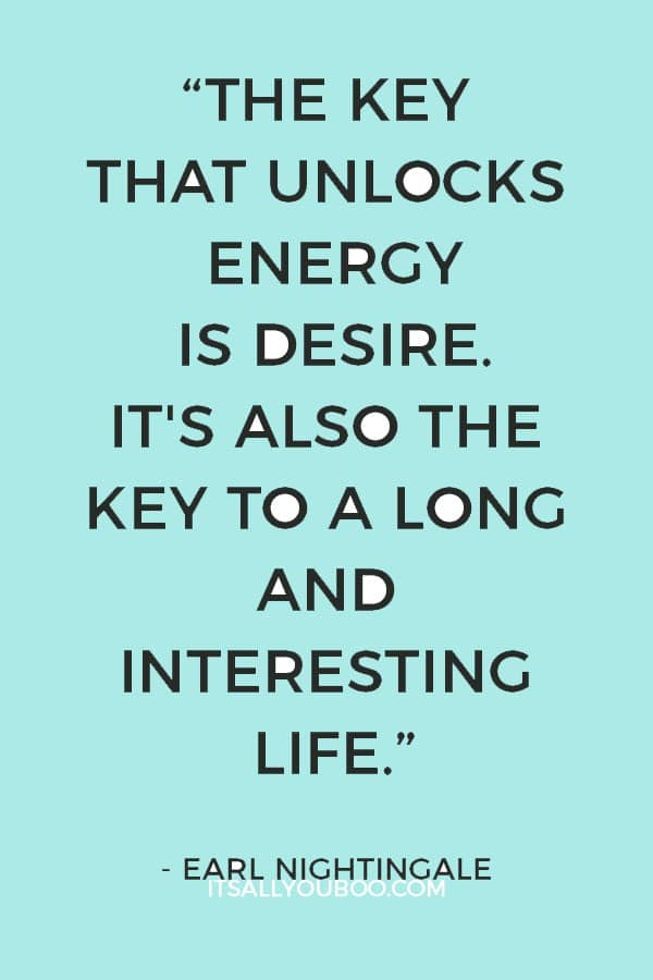 """""""The key that unlocks energy is desire. It's also the key to a long and interesting life...."""" - Earl Nightingale"""