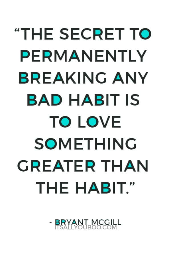 """""""The secret to permanently breaking any bad habit is to love something greater than the habit."""" ― Bryant McGill"""
