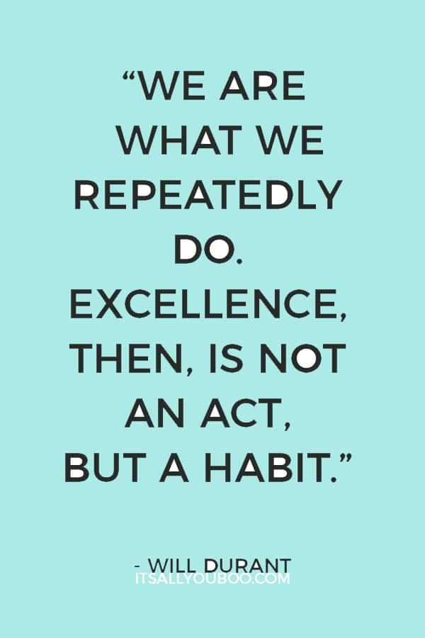 """""""We are what we repeatedly do. Excellence, then, is not an act, but a habit."""" ― Will Durant"""
