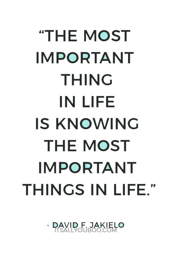 """""""The most important thing in life is knowing the most important things in life."""" - David F. Jakielo"""