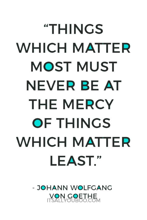 """Things which matter most must never be at the mercy of things which matter least."""" ― Johann Wolfgang von Goethe"""