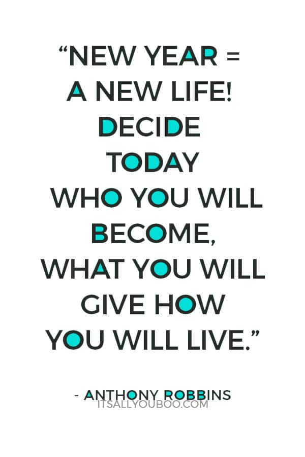 """New Year = A New Life! Decide today who you will become, what you will give how you will live."" – Anthony Robbins"