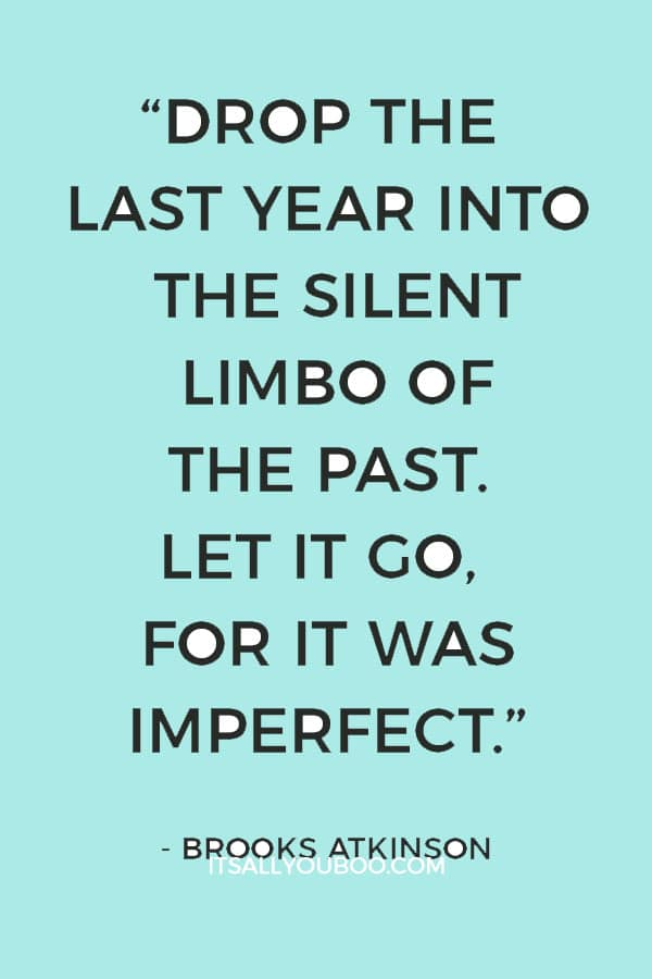 """Drop the last year into the silent limbo of the past. Let it go, for it was imperfect, and thank God that it can go."" – Brooks Atkinson"
