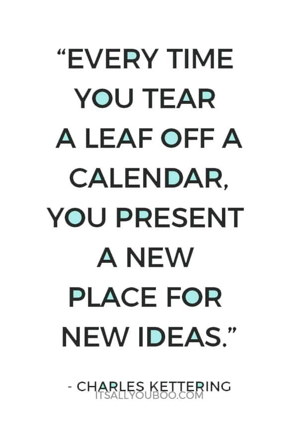 """Every time you tear a leaf off a calendar, you present a new place for new ideas."" – Charles Kettering"