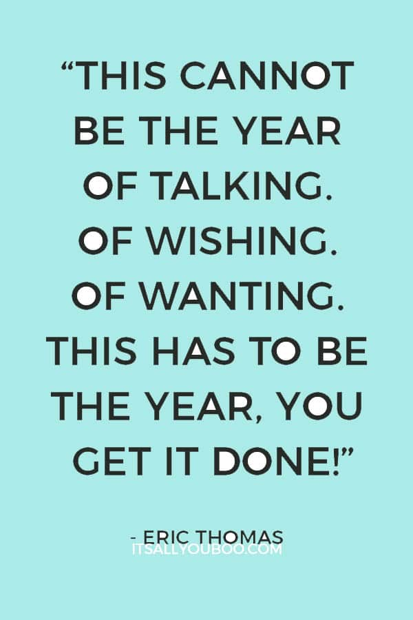"""This cannot be the year of talking. Of wishing. Of wanting. This has to be the year, you get it done!"" – Eric Thomas"