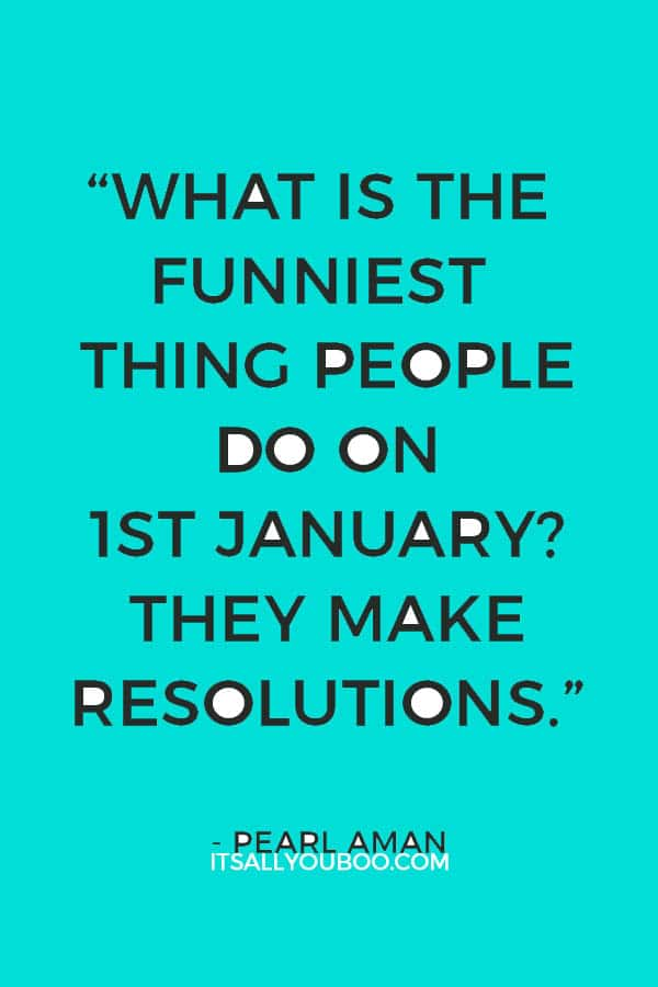 """What is the funniest thing people do on 1st January? They make resolutions."" – Pearl Aman"